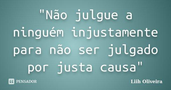 """""""Não julgue a ninguém injustamente para não ser julgado por justa causa""""... Frase de Liih Oliveira.."""