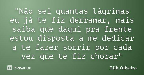 """""""Não sei quantas lágrimas eu já te fiz derramar, mais saiba que daqui pra frente estou disposta a me dedicar a te fazer sorrir por cada vez que te fiz chor... Frase de Liih Oliveira.."""