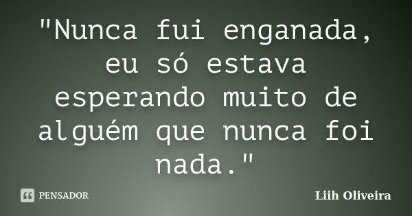"""""""Nunca fui enganada, eu só estava esperando muito de alguém que nunca foi nada.""""... Frase de Liih Oliveira.."""
