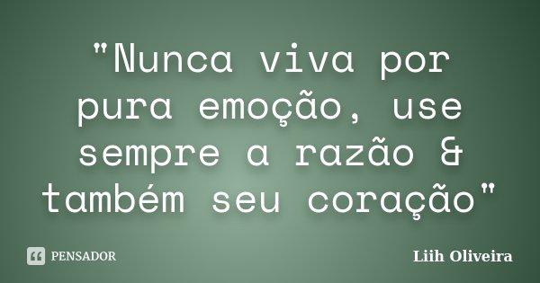 """""""Nunca viva por pura emoção, use sempre a razão & também seu coração""""... Frase de Liih Oliveira.."""