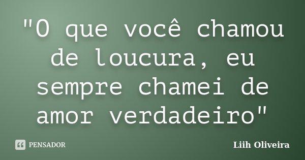 """""""O que você chamou de loucura, eu sempre chamei de amor verdadeiro""""... Frase de Liih Oliveira.."""