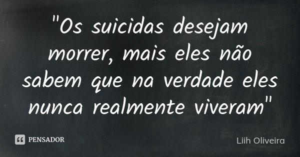 """""""Os suicidas desejam morrer, mais eles não sabem que na verdade eles nunca realmente viveram""""... Frase de Liih Oliveira.."""
