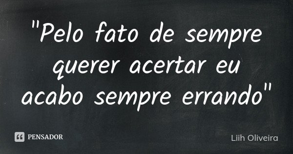 """""""Pelo fato de sempre querer acertar eu acabo sempre errando""""... Frase de Liih Oliveira.."""