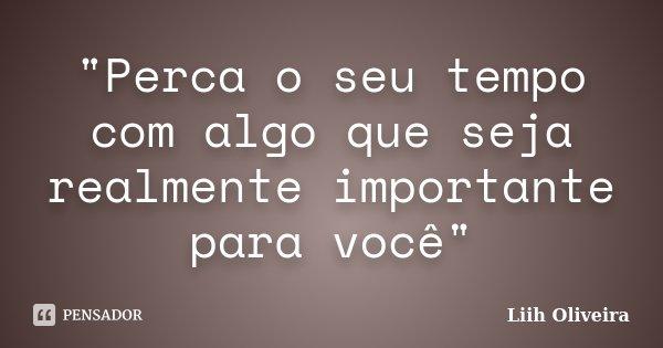 """""""Perca o seu tempo com algo que seja realmente importante para você""""... Frase de Liih Oliveira.."""