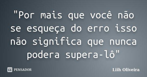 """""""Por mais que você não se esqueça do erro isso não significa que nunca podera supera-lô""""... Frase de Liih Oliveira.."""