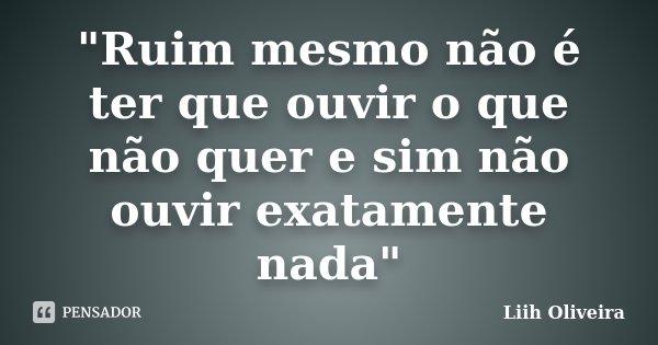 """""""Ruim mesmo não é ter que ouvir o que não quer e sim não ouvir exatamente nada""""... Frase de Liih Oliveira.."""