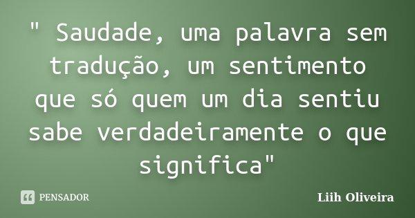""""""" Saudade, uma palavra sem tradução, um sentimento que só quem um dia sentiu sabe verdadeiramente o que significa""""... Frase de Liih Oliveira.."""