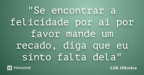 """""""Se encontrar a felicidade por ai por favor mande um recado, diga que eu sinto falta dela""""... Frase de Liih Oliveira.."""