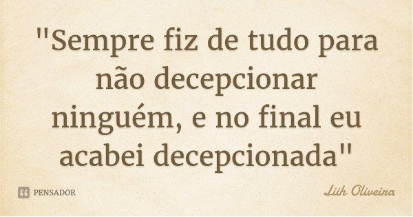 """""""Sempre fiz de tudo para não decepcionar ninguém, e no final eu acabei decepcionada""""... Frase de Liih Oliveira.."""
