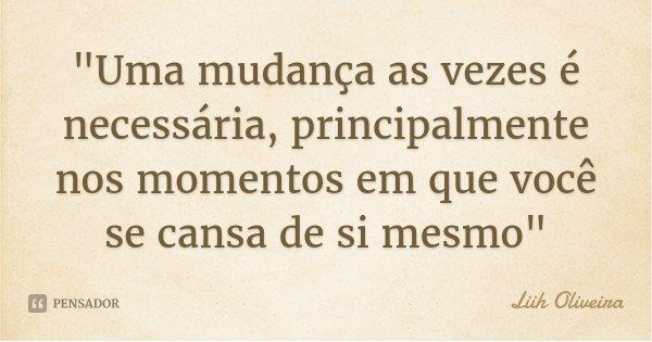 """""""Uma mudança as vezes é necessária, principalmente nos momentos em que você se cansa de si mesmo""""... Frase de Liih Oliveira.."""
