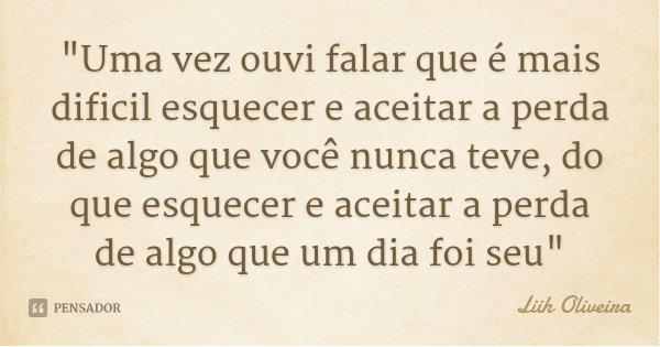 """""""Uma vez ouvi falar que é mais dificil esquecer e aceitar a perda de algo que você nunca teve, do que esquecer e aceitar a perda de algo que um dia foi seu... Frase de Liih Oliveira."""