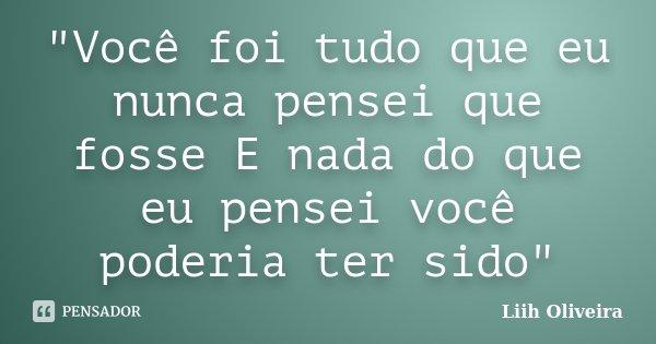 """""""Você foi tudo que eu nunca pensei que fosse E nada do que eu pensei você poderia ter sido""""... Frase de Liih Oliveira.."""