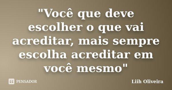 """""""Você que deve escolher o que vai acreditar, mais sempre escolha acreditar em você mesmo""""... Frase de Liih Oliveira.."""