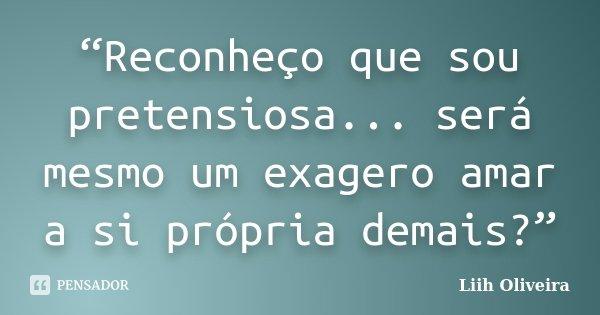 """""""Reconheço que sou pretensiosa... será mesmo um exagero amar a si própria demais?""""... Frase de Liih Oliveira.."""