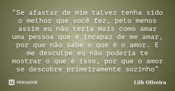 """""""Se afastar de mim talvez tenha sido o melhor que você fez, pelo menos assim eu não teria mais como amar uma pessoa que é incapaz de me amar, por que não sabe o... Frase de Liih Oliveira.."""