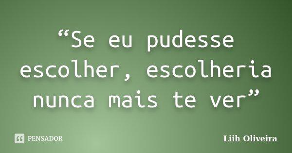 """""""Se eu pudesse escolher, escolheria nunca mais te ver""""... Frase de Liih Oliveira.."""