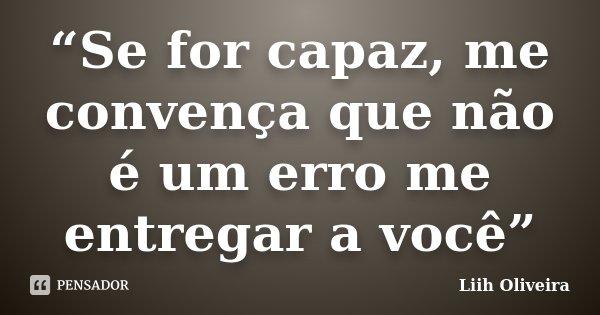 """""""Se for capaz, me convença que não é um erro me entregar a você""""... Frase de Liih Oliveira.."""