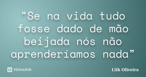 """""""Se na vida tudo fosse dado de mão beijada nós não aprenderíamos nada""""... Frase de Liih Oliveira.."""
