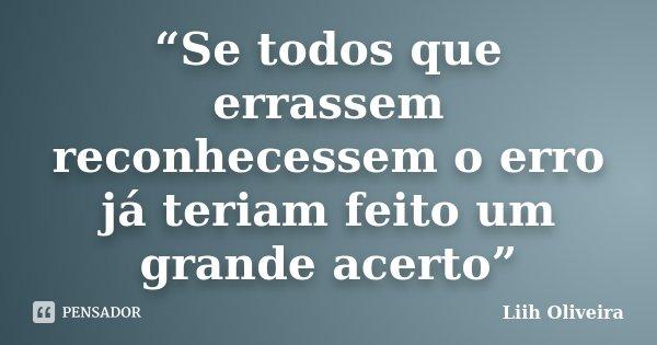 """""""Se todos que errassem reconhecessem o erro já teriam feito um grande acerto""""... Frase de Liih Oliveira.."""