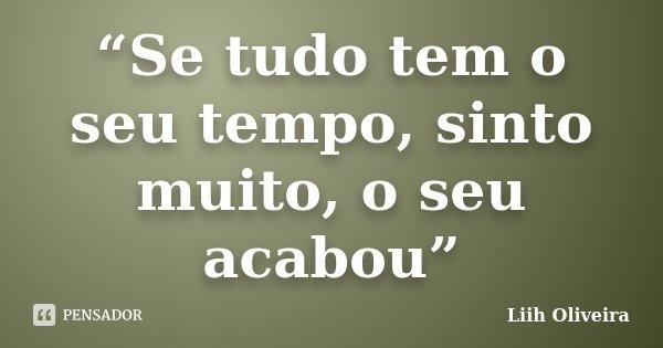 """""""Se tudo tem o seu tempo, sinto muito, o seu acabou""""... Frase de Liih Oliveira.."""