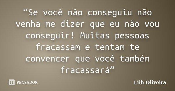 """""""Se você não conseguiu não venha me dizer que eu não vou conseguir! Muitas pessoas fracassam e tentam te convencer que você também fracassará""""... Frase de Liih Oliveira.."""