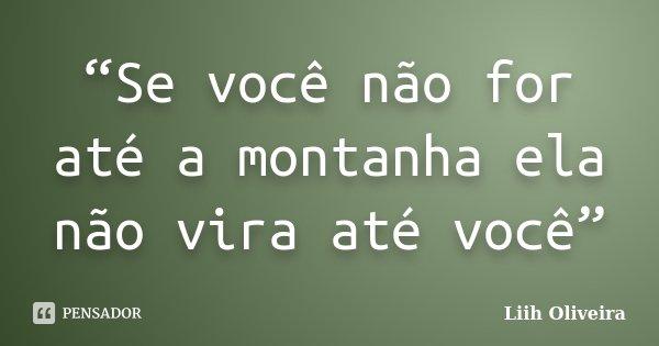 """""""Se você não for até a montanha ela não vira até você""""... Frase de Liih Oliveira.."""