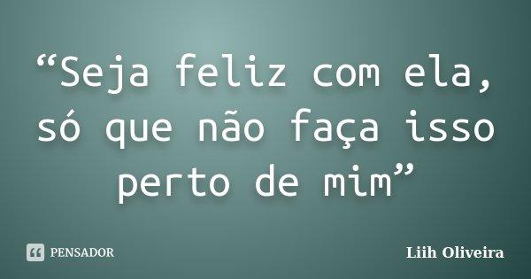 """""""Seja feliz com ela, só que não faça isso perto de mim""""... Frase de Liih Oliveira.."""