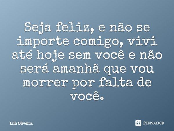 """""""Seja feliz, e não se importe comigo, vivi até hoje sem você, e não será amanhã que vou morrer por falta de você""""... Frase de Liih Oliveira.."""