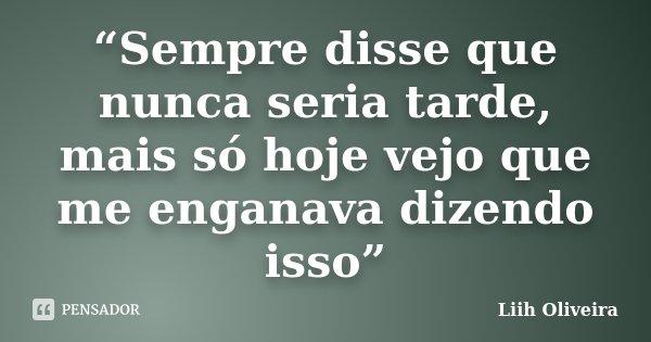 """""""Sempre disse que nunca seria tarde, mais só hoje vejo que me enganava dizendo isso""""... Frase de Liih Oliveira.."""
