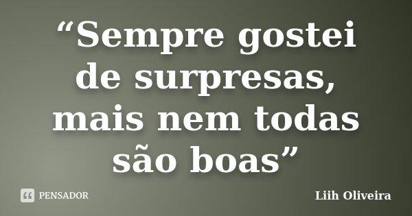 """""""Sempre gostei de surpresas, mais nem todas são boas""""... Frase de Liih Oliveira.."""