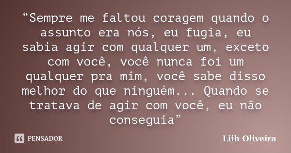 """""""Sempre me faltou coragem quando o assunto era nós, eu fugia, eu sabia agir com qualquer um, exceto com você, você nunca foi um qualquer pra mim, você sabe diss... Frase de Liih Oliveira.."""