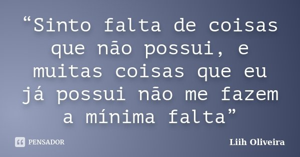 """""""Sinto falta de coisas que não possui, e muitas coisas que eu já possui não me fazem a mínima falta""""... Frase de Liih Oliveira.."""