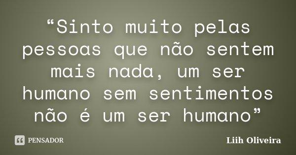 """""""Sinto muito pelas pessoas que não sentem mais nada, um ser humano sem sentimentos não é um ser humano""""... Frase de Liih Oliveira.."""