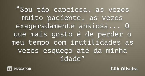 """""""Sou tão capciosa, as vezes muito paciente, as vezes exageradamente ansiosa... O que mais gosto é de perder o meu tempo com inutilidades as vezes esqueço até da... Frase de Liih Oliveira.."""