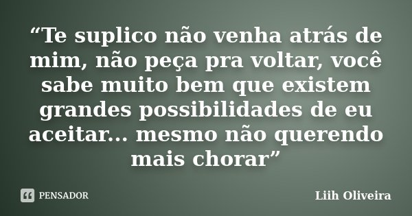 """""""Te suplico não venha atrás de mim, não peça pra voltar, você sabe muito bem que existem grandes possibilidades de eu aceitar... mesmo não querendo mais chorar""""... Frase de Liih Oliveira.."""