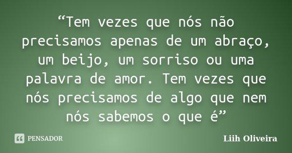 """""""Tem vezes que nós não precisamos apenas de um abraço, um beijo, um sorriso ou uma palavra de amor. Tem vezes que nós precisamos de algo que nem nós sabemos o q... Frase de Liih Oliveira.."""