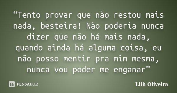"""""""Tento provar que não restou mais nada, besteira! Não poderia nunca dizer que não há mais nada, quando ainda há alguma coisa, eu não posso mentir pra mim mesma,... Frase de Liih Oliveira.."""