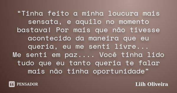 """""""Tinha feito a minha loucura mais sensata, e aquilo no momento bastava! Por mais que não tivesse acontecido da maneira que eu queria, eu me senti livre... Me se... Frase de Liih Oliveira.."""