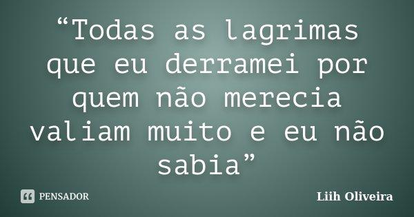 """""""Todas as lagrimas que eu derramei por quem não merecia valiam muito e eu não sabia""""... Frase de Liih Oliveira.."""