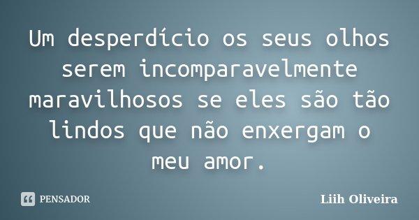 """""""Um desperdício os seus olhos serem incomparavelmente maravilhosos se eles são tão lindos que não enxergam o meu amor""""... Frase de Liih Oliveira.."""