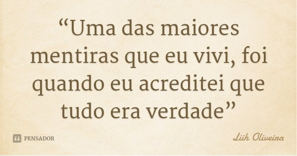 """""""Uma das maiores mentiras que eu vivi, foi quando eu acreditei que tudo era verdade""""... Frase de Liih Oliveira.."""