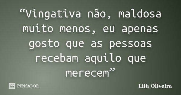 """""""Vingativa não, maldosa muito menos, eu apenas gosto que as pessoas recebam aquilo que merecem""""... Frase de Liih Oliveira.."""