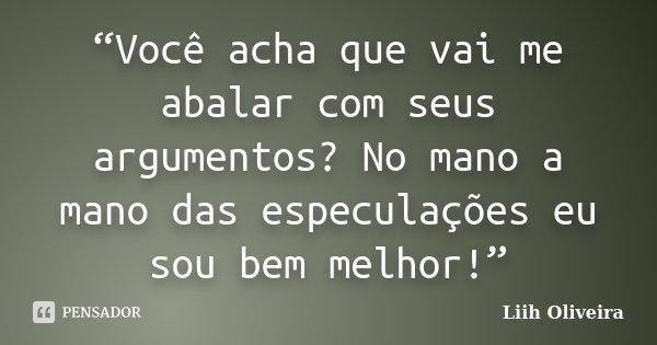 """""""Você acha que vai me abalar com seus argumentos? No mano a mano das especulações eu sou bem melhor!""""... Frase de Liih Oliveira.."""
