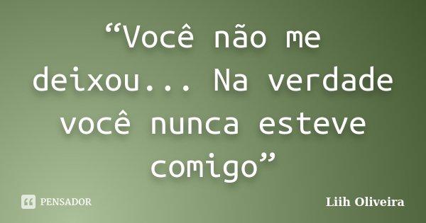 """""""Você não me deixou... Na verdade você nunca esteve comigo""""... Frase de Liih Oliveira.."""