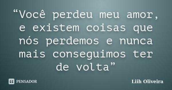 """""""Você perdeu meu amor, e existem coisas que nós perdemos e nunca mais conseguimos ter de volta""""... Frase de Liih Oliveira.."""