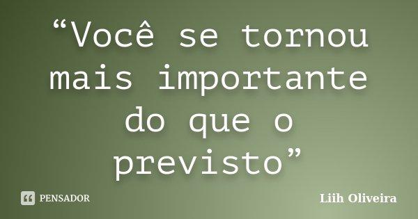 """""""Você se tornou mais importante do que o previsto""""... Frase de Liih Oliveira.."""