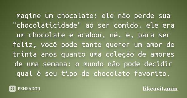 """magine um chocalate: ele não perde sua """"chocolaticidade"""" ao ser comido. ele era um chocolate e acabou, ué. e, para ser feliz, você pode tanto querer u... Frase de likeavitamin."""