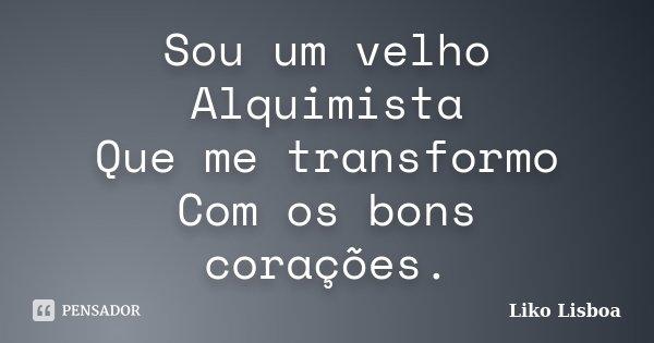 Sou um velho Alquimista Que me transformo Com os bons corações.... Frase de Liko Lisboa.