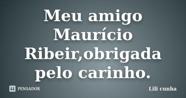 Meu amigo Maurício Ribeir,obrigada pelo carinho.... Frase de Lili cunha.