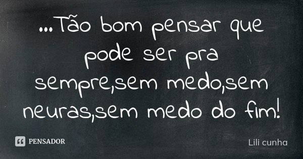 ...Tão bom pensar que pode ser pra sempre,sem medo,sem neuras,sem medo do fim!... Frase de Lili Cunha.